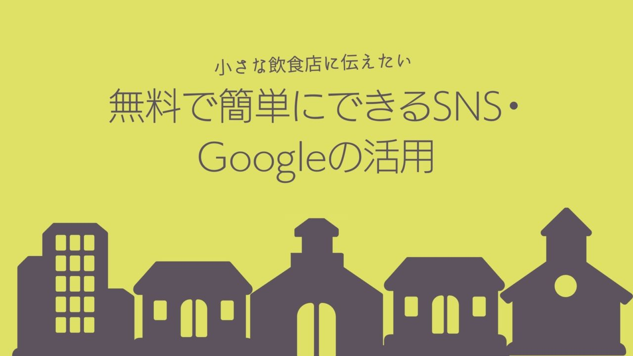 小さな飲食店に伝えたい無料で簡単にできるSNS・Googleの活用