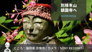 SONY RX100M7で撮影練習【真言宗最古・宗像 鎮国寺】