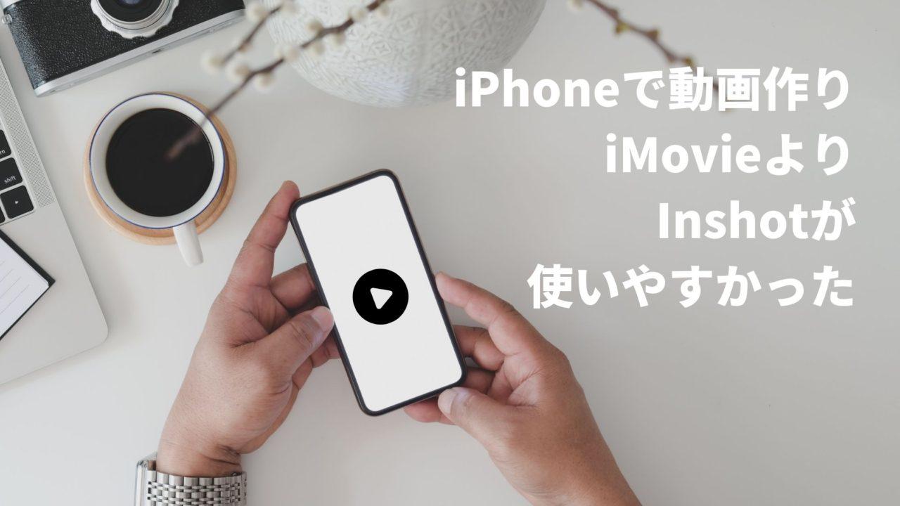 iPhoneで簡単に動画作成するアプリなら「iMovie」より「InShot」をおすすめしています