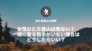 女性ひとり登山は危ない? 一緒に登る相手がいない場合は どうしたらいい?
